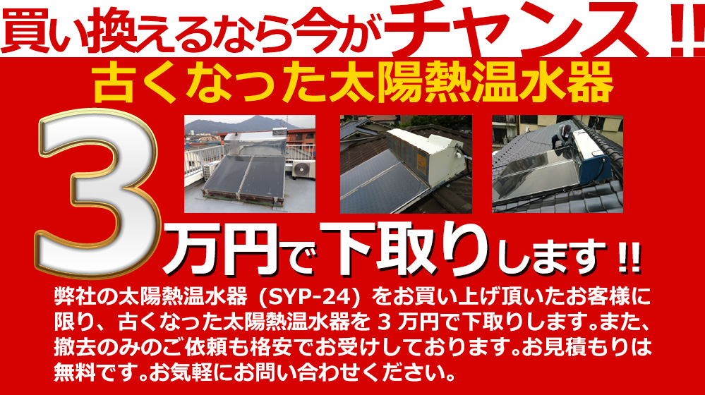 買い換えるなら今がチャンス!古い太陽熱温水器を5万円で下取りします!弊社の太陽熱温水器(SYP-24)をお買い上げ頂いたお客様に限り、古くなった太陽熱温水器を5万円で下取りします。また、撤去のみのご依頼も格安でお受けしております。お見積もりは無料です。お気軽にお問い合わせください。